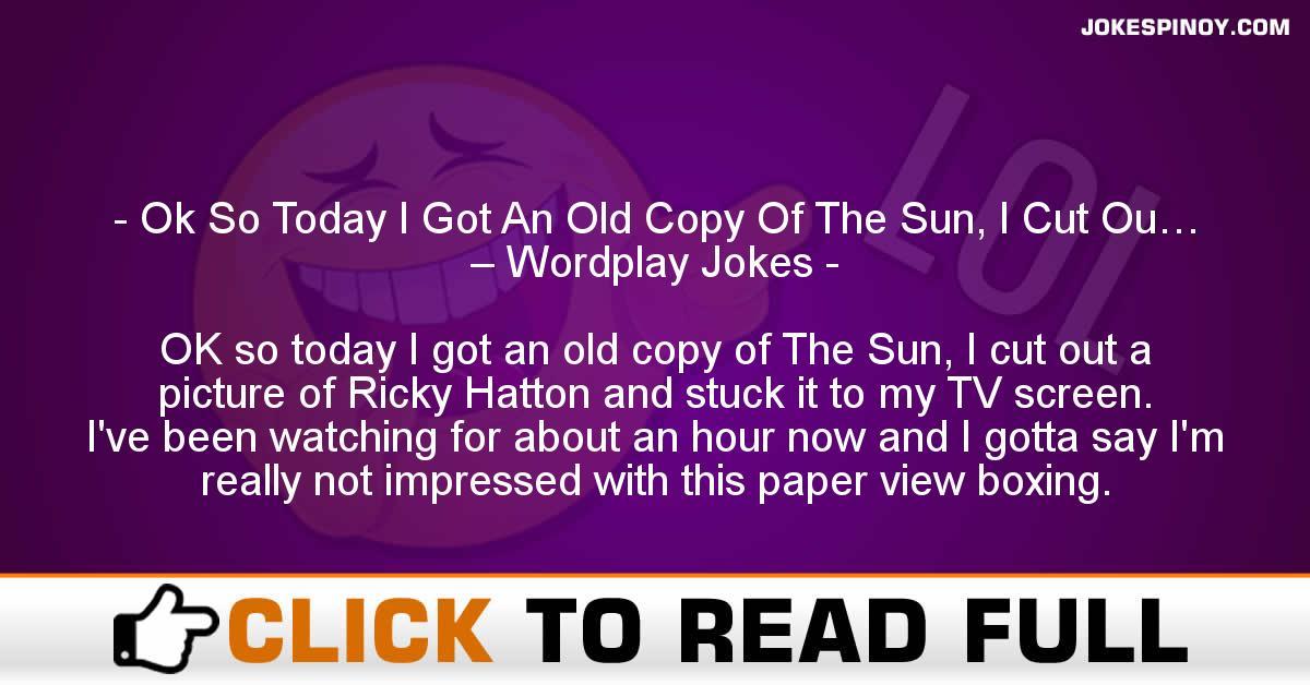 Ok So Today I Got An Old Copy Of The Sun, I Cut Ou… – Wordplay Jokes