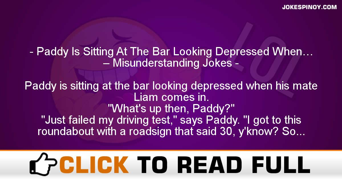 Paddy Is Sitting At The Bar Looking Depressed When… – Misunderstanding Jokes