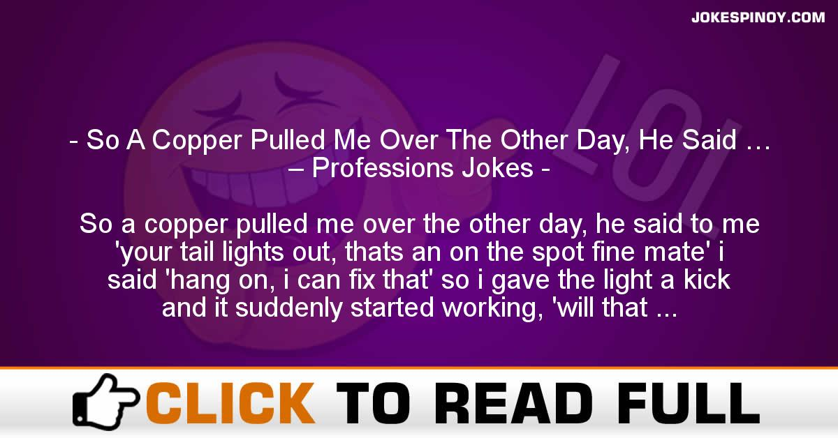 So A Copper Pulled Me Over The Other Day, He Said … – Professions Jokes