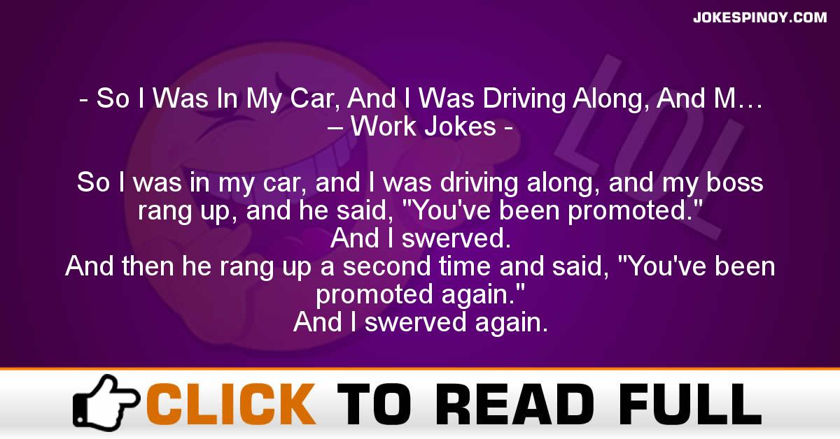 So I Was In My Car, And I Was Driving Along, And M… – Work Jokes