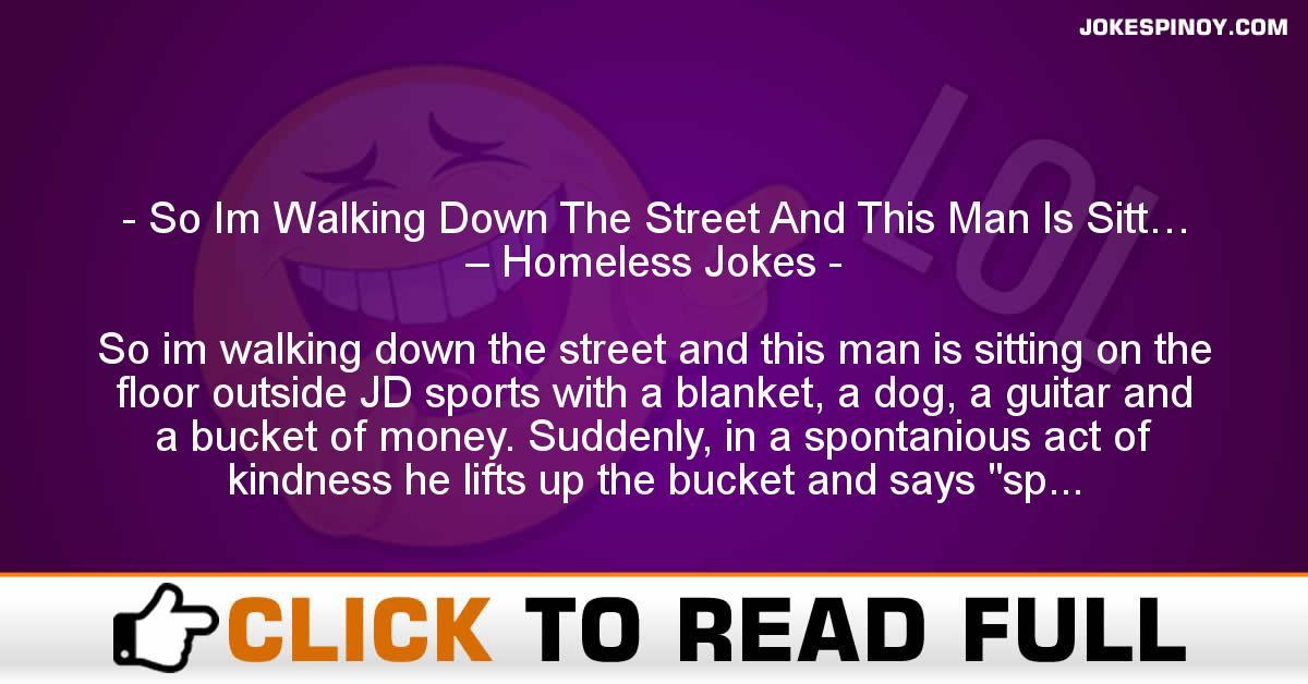 So Im Walking Down The Street And This Man Is Sitt… – Homeless Jokes