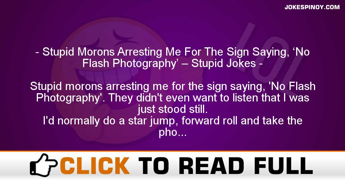 Stupid Morons Arresting Me For The Sign Saying, 'No Flash Photography' – Stupid Jokes