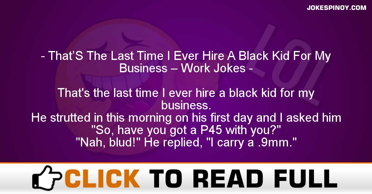 That'S The Last Time I Ever Hire A Black Kid For My Business – Work Jokes