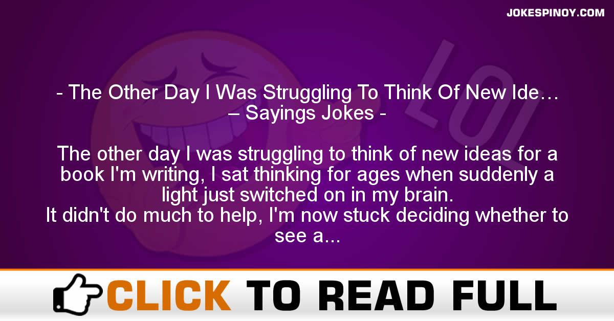 The Other Day I Was Struggling To Think Of New Ide… – Sayings Jokes