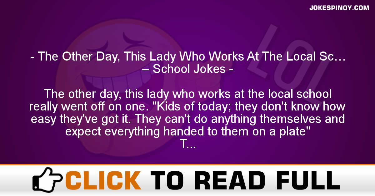 The Other Day, This Lady Who Works At The Local Sc… – School Jokes