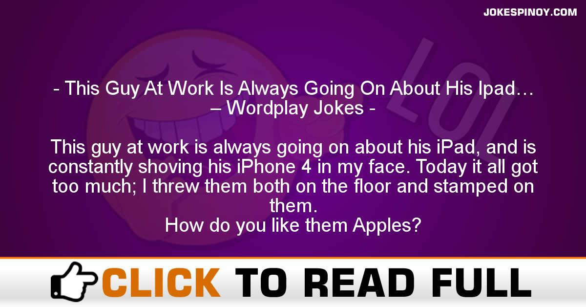 This Guy At Work Is Always Going On About His Ipad… – Wordplay Jokes
