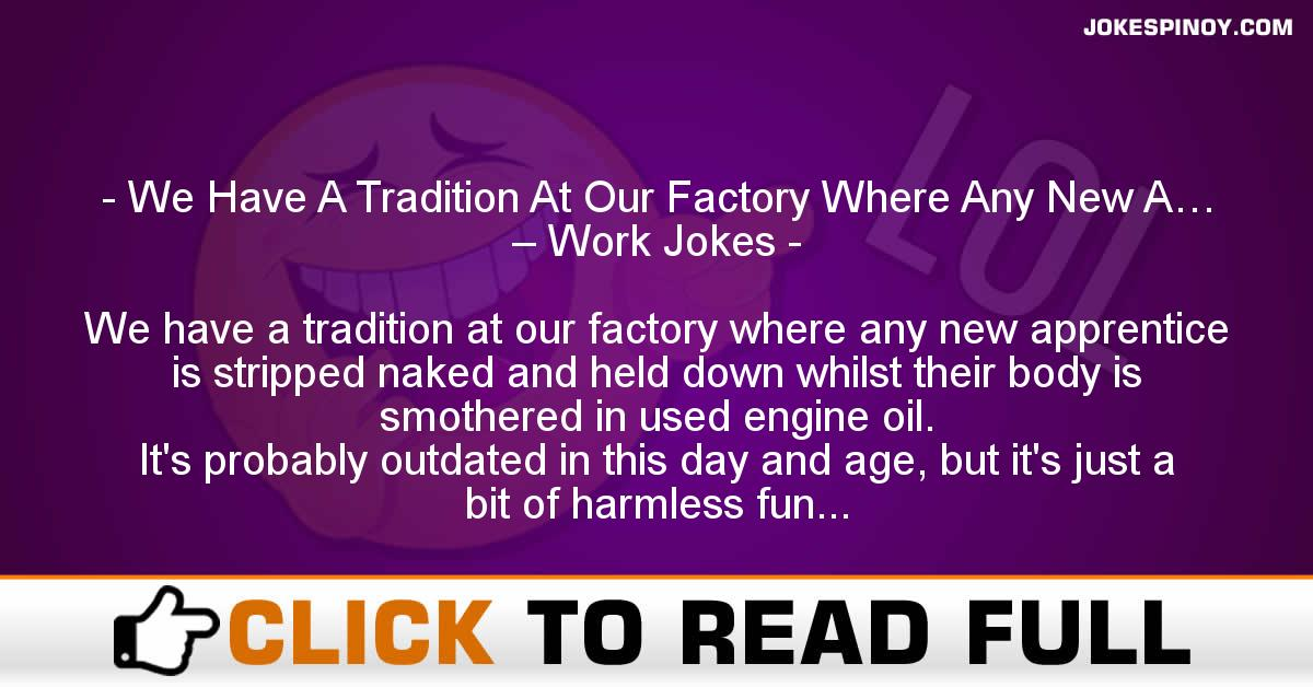 We Have A Tradition At Our Factory Where Any New A… – Work Jokes