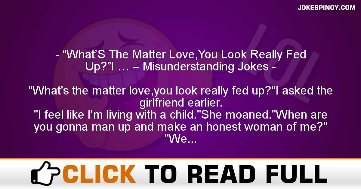 """What'S The Matter Love,You Look Really Fed Up?""I … – Misunderstanding Jokes"