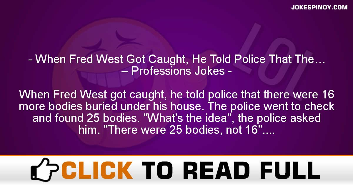 When Fred West Got Caught, He Told Police That The… – Professions Jokes