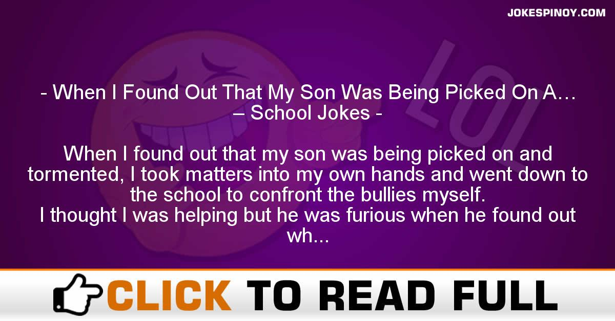 When I Found Out That My Son Was Being Picked On A… – School Jokes