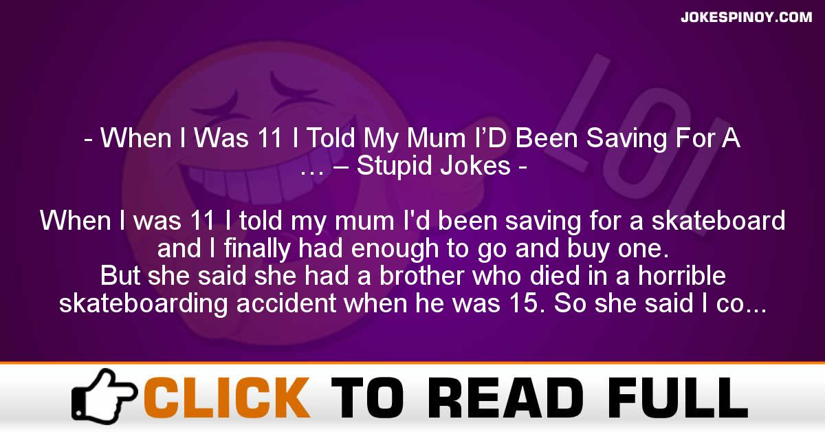 When I Was 11 I Told My Mum I'D Been Saving For A … – Stupid Jokes