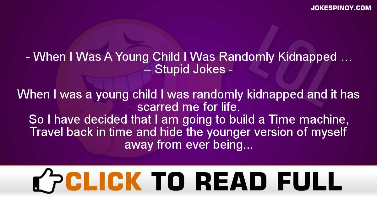 When I Was A Young Child I Was Randomly Kidnapped … – Stupid Jokes
