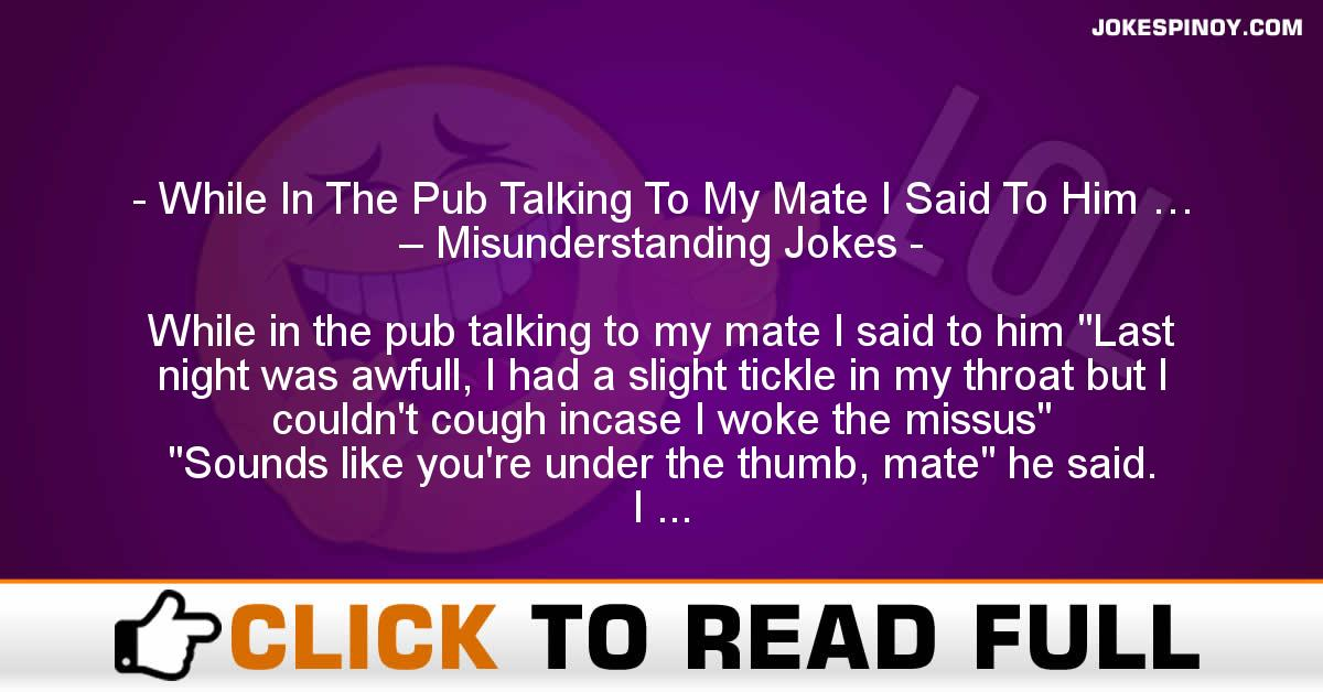 While In The Pub Talking To My Mate I Said To Him … – Misunderstanding Jokes