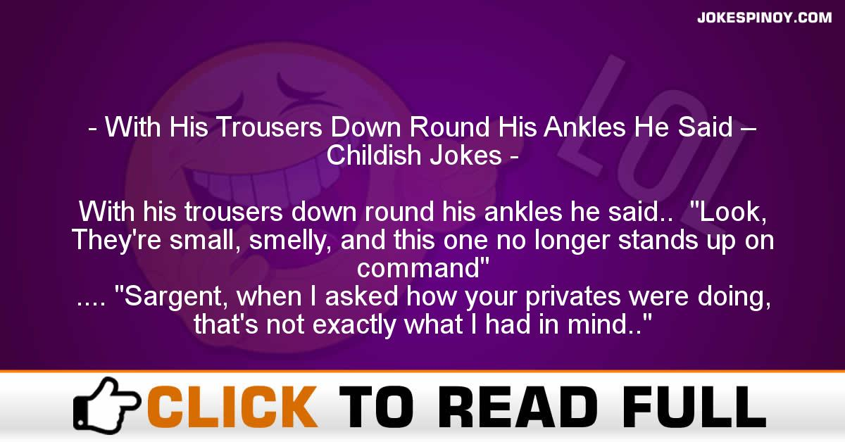 With His Trousers Down Round His Ankles He Said – Childish Jokes