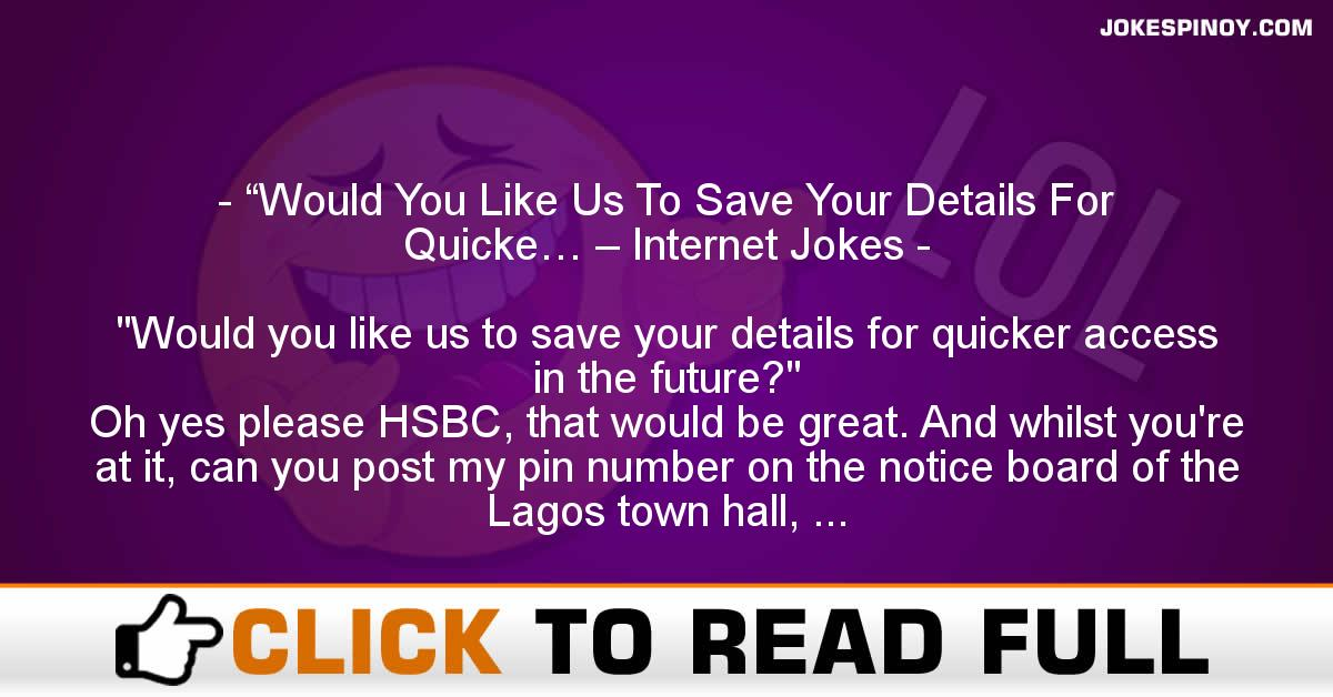 """""""Would You Like Us To Save Your Details For Quicke… – Internet Jokes"""