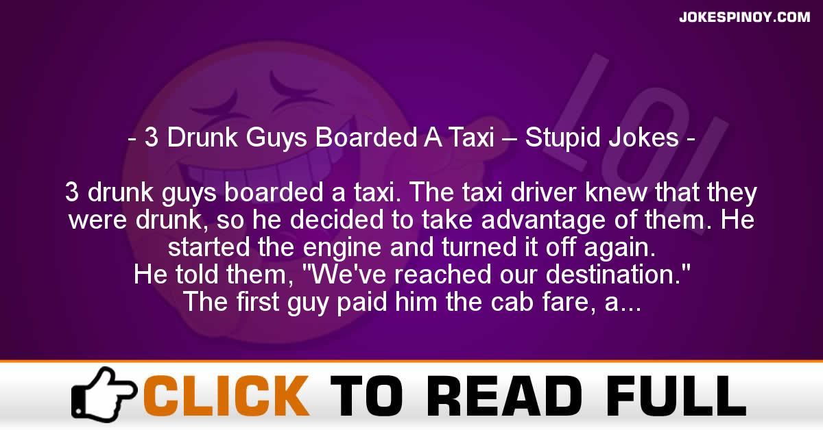 3 Drunk Guys Boarded A Taxi – Stupid Jokes