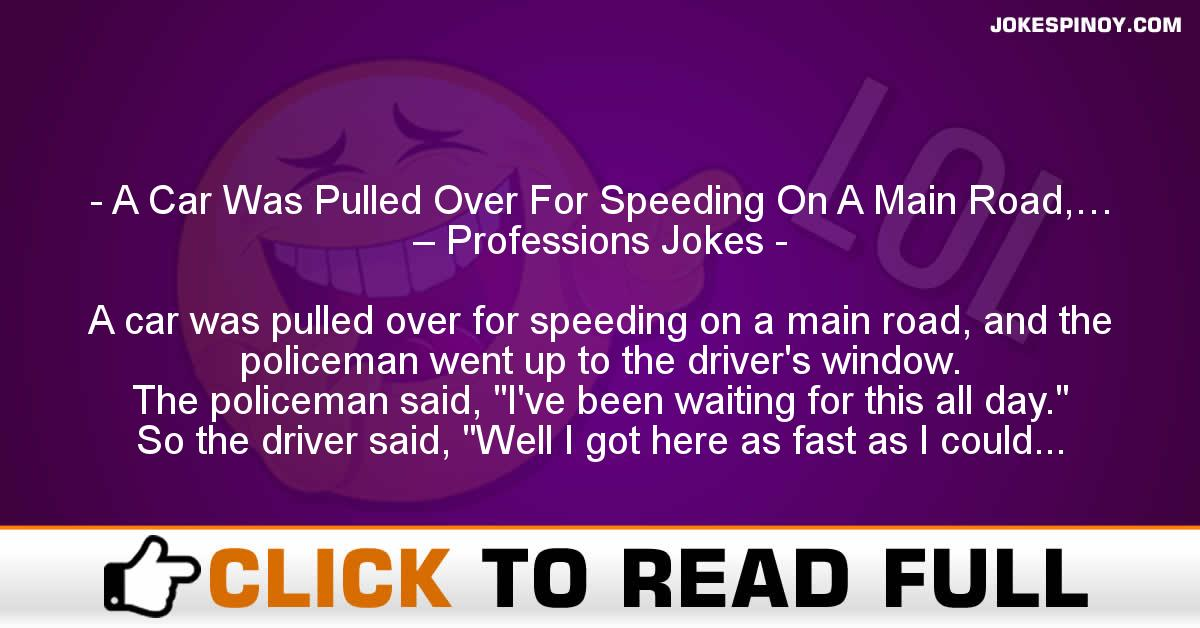 A Car Was Pulled Over For Speeding On A Main Road,… – Professions Jokes