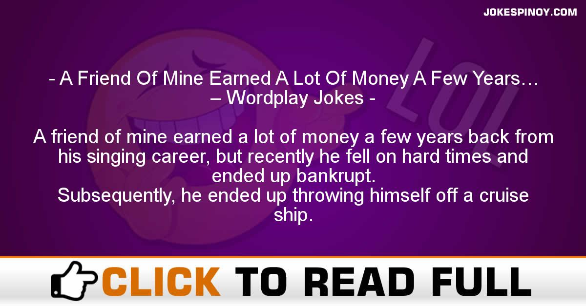 A Friend Of Mine Earned A Lot Of Money A Few Years… – Wordplay Jokes