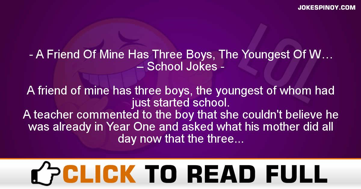 A Friend Of Mine Has Three Boys, The Youngest Of W… – School Jokes