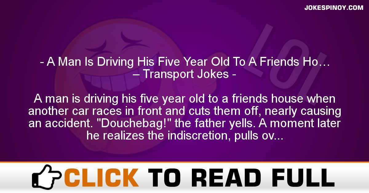 A Man Is Driving His Five Year Old To A Friends Ho… – Transport Jokes