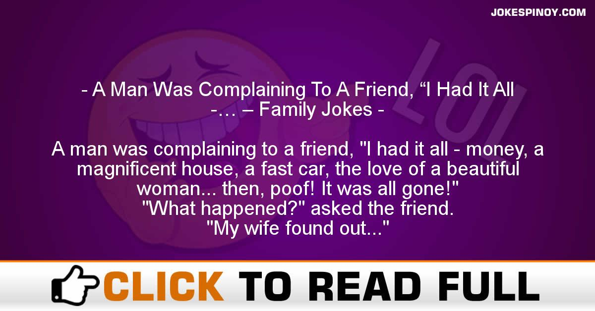 """A Man Was Complaining To A Friend, """"I Had It All -… – Family Jokes"""