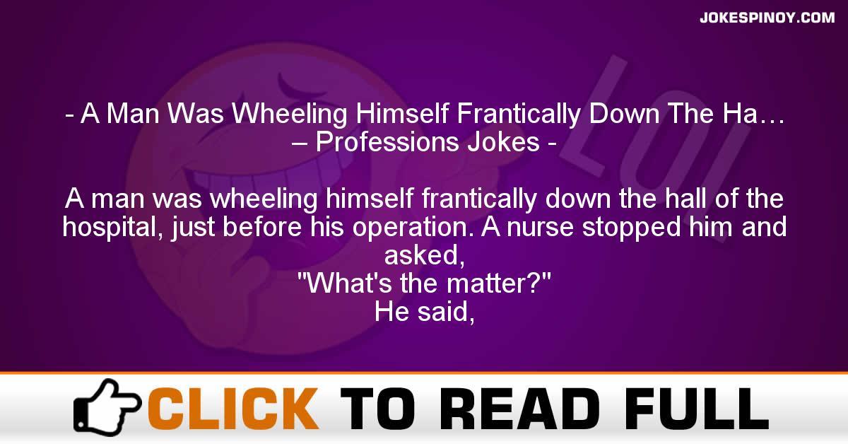 A Man Was Wheeling Himself Frantically Down The Ha… – Professions Jokes