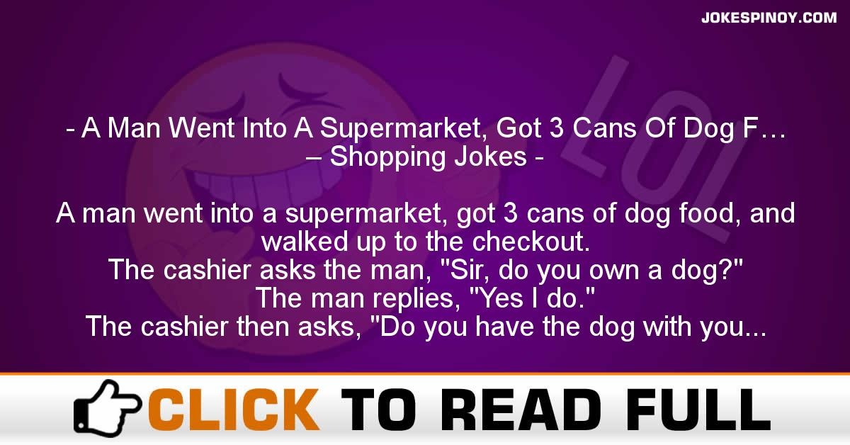 A Man Went Into A Supermarket, Got 3 Cans Of Dog F… – Shopping Jokes