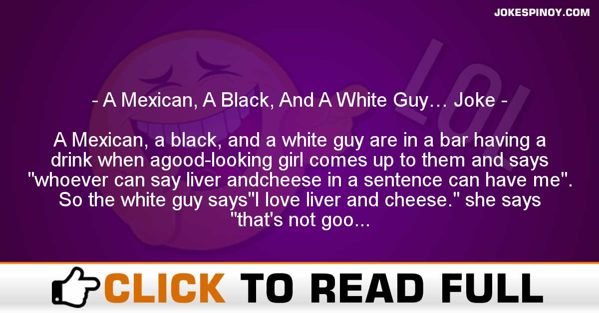 A Mexican, A Black, And A White Guy… Joke