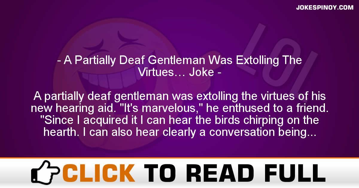 A Partially Deaf Gentleman Was Extolling The Virtues… Joke