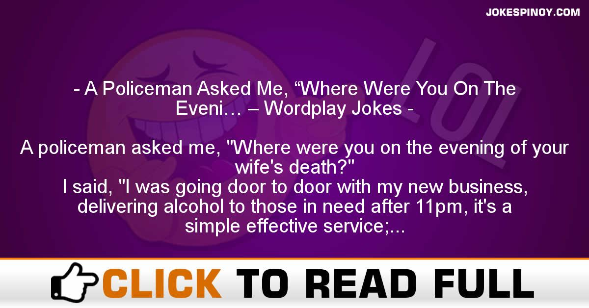 "A Policeman Asked Me, ""Where Were You On The Eveni… – Wordplay Jokes"