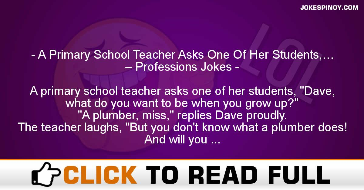 A Primary School Teacher Asks One Of Her Students,… – Professions Jokes