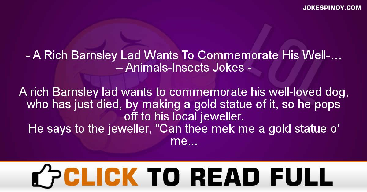A Rich Barnsley Lad Wants To Commemorate His Well-… – Animals-Insects Jokes