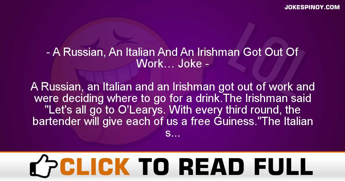 A Russian, An Italian And An Irishman Got Out Of Work… Joke