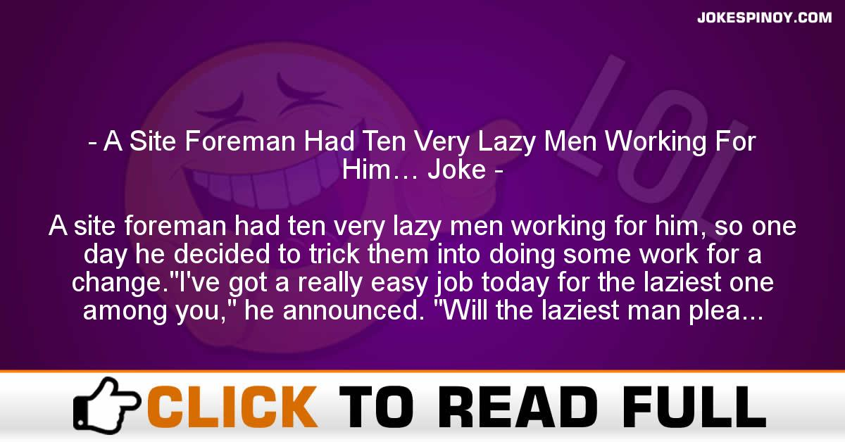 A Site Foreman Had Ten Very Lazy Men Working For Him… Joke