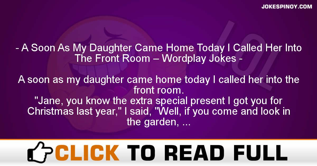 A Soon As My Daughter Came Home Today I Called Her Into The Front Room – Wordplay Jokes