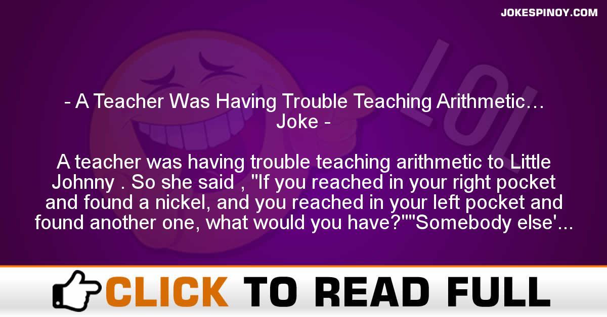 A Teacher Was Having Trouble Teaching Arithmetic… Joke