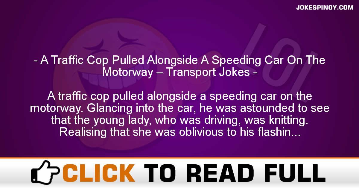 A Traffic Cop Pulled Alongside A Speeding Car On The Motorway – Transport Jokes