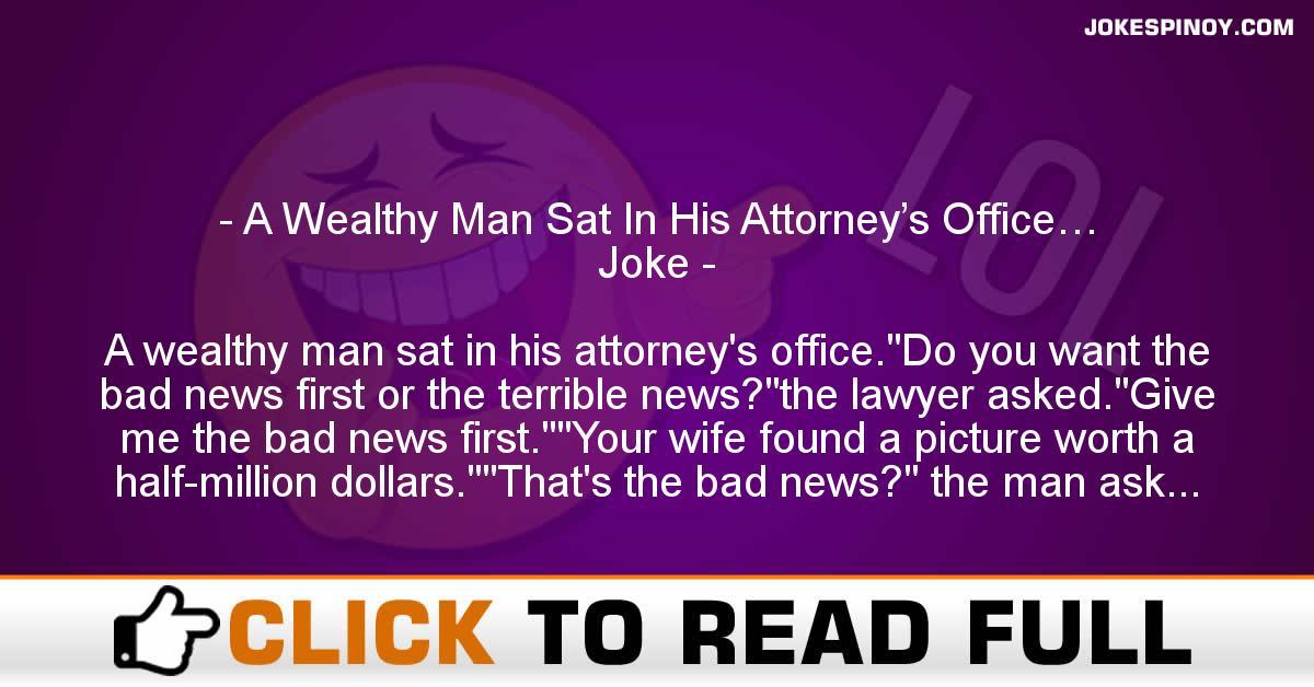 A Wealthy Man Sat In His Attorney's Office… Joke