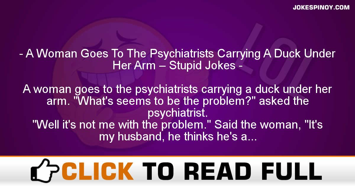 A Woman Goes To The Psychiatrists Carrying A Duck Under Her Arm – Stupid Jokes