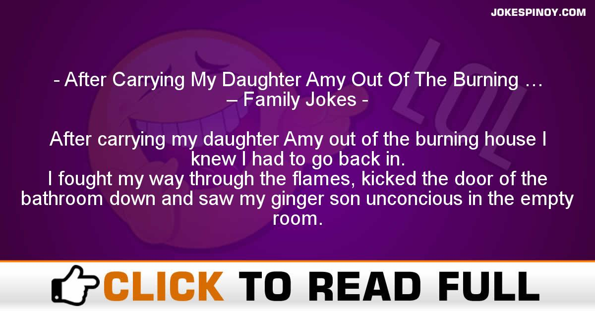 After Carrying My Daughter Amy Out Of The Burning … – Family Jokes