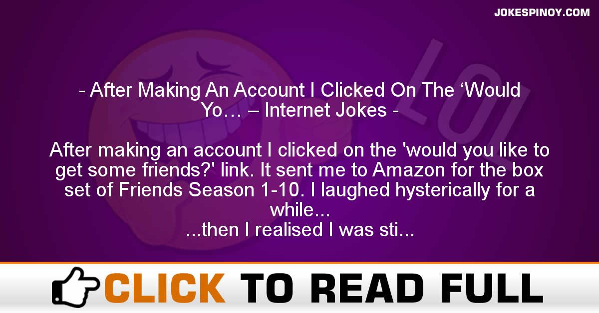After Making An Account I Clicked On The 'Would Yo… – Internet Jokes