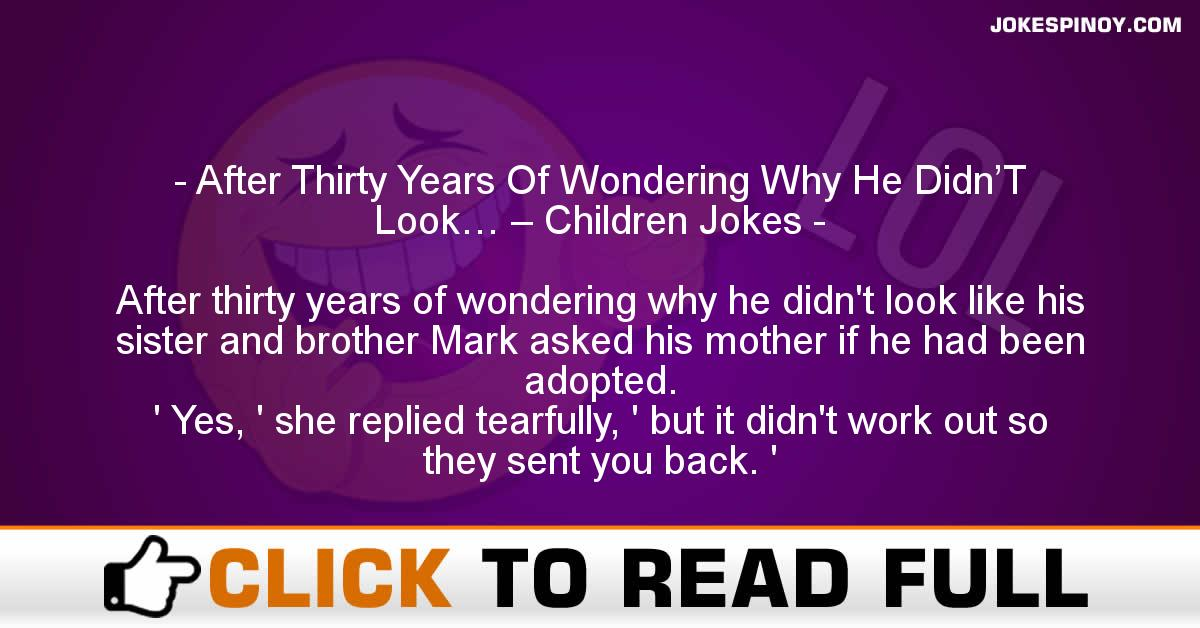 After Thirty Years Of Wondering Why He Didn'T Look… – Children Jokes
