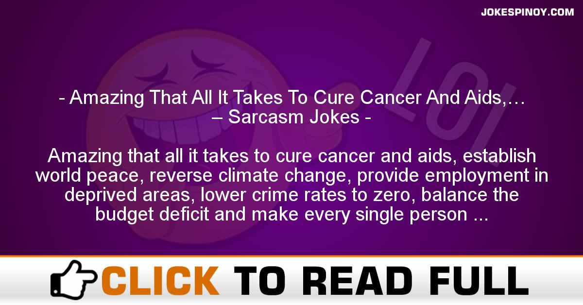 Amazing That All It Takes To Cure Cancer And Aids,… – Sarcasm Jokes
