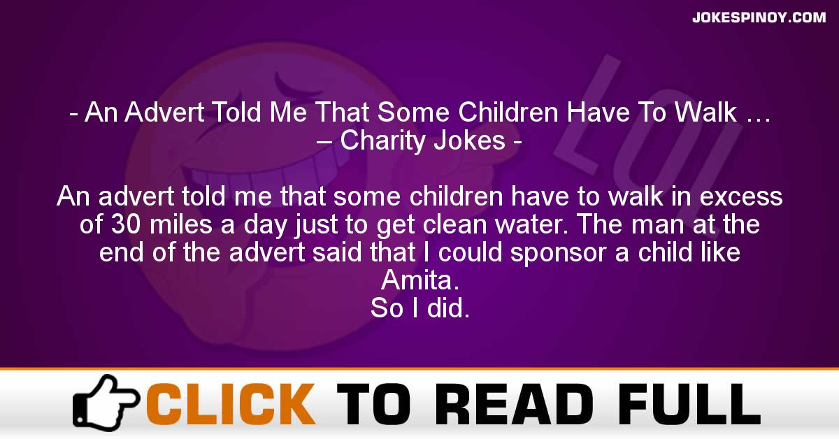 An Advert Told Me That Some Children Have To Walk … – Charity Jokes