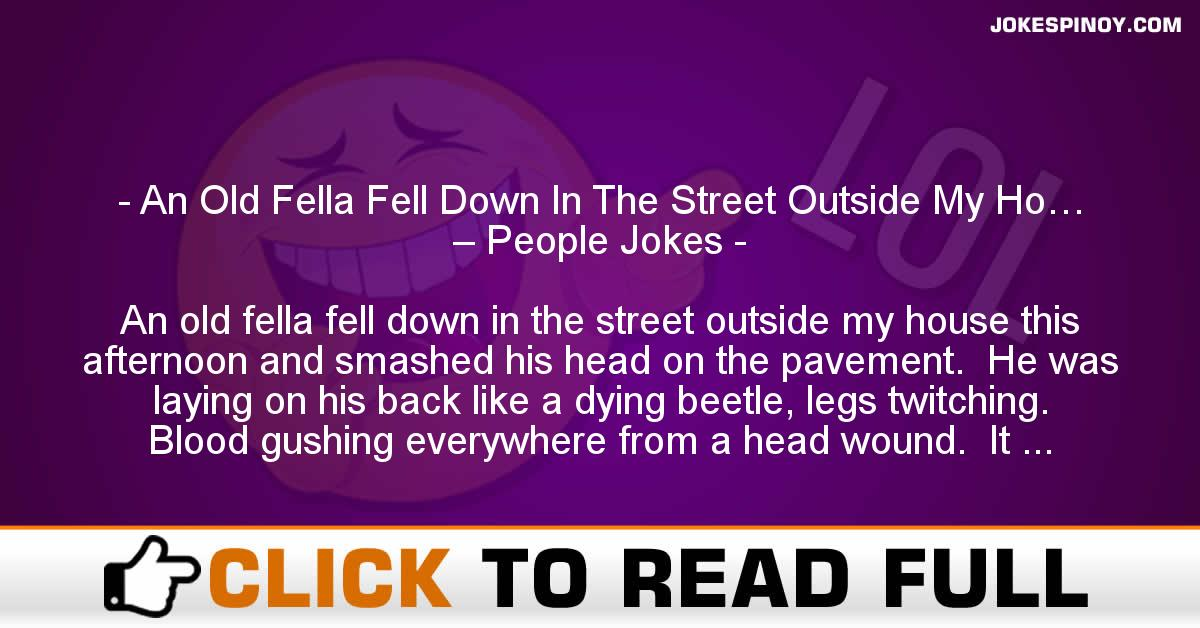An Old Fella Fell Down In The Street Outside My Ho… – People Jokes