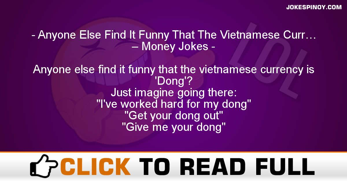 Anyone Else Find It Funny That The Vietnamese Curr… – Money Jokes