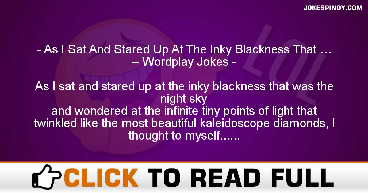 As I Sat And Stared Up At The Inky Blackness That … – Wordplay Jokes