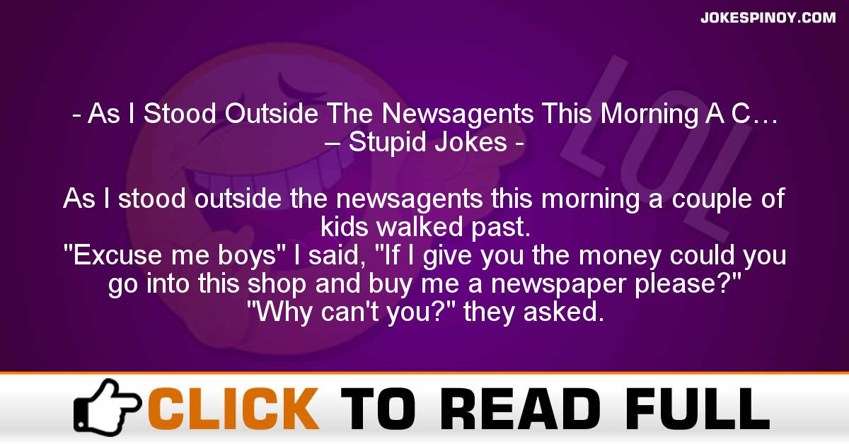As I Stood Outside The Newsagents This Morning A C… – Stupid Jokes
