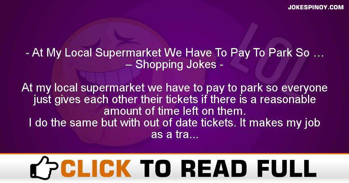 At My Local Supermarket We Have To Pay To Park So … – Shopping Jokes