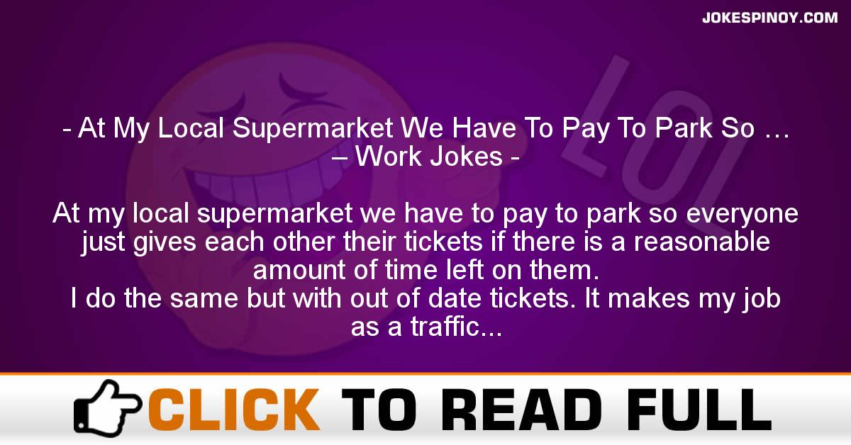 At My Local Supermarket We Have To Pay To Park So … – Work Jokes